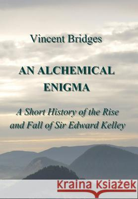 An Alchemical Enigma: A Short History of the Rise and Fall of Sir Edward Kelley Vincent Bridges Eliska Bridges Terry Burns 9780999663158