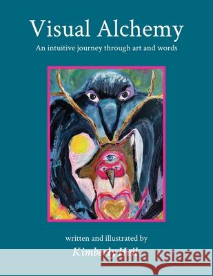 Visual Alchemy: An intuitive journey in art and words Kimberly Heil Kimberly Heil 9780999663233