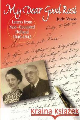My Dear Good Rosi: Letters from Nazi-Occupied Holland Judy Vasos 9780999742525