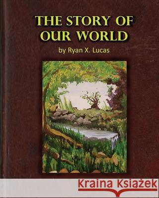 The Story of Our World Ryan X. Lucas 9780999779514