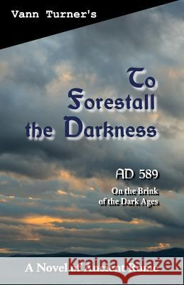To Forestall the Darkness: A Novel of Ancient Rome, Ad 589 Vann Turner 9780999858301