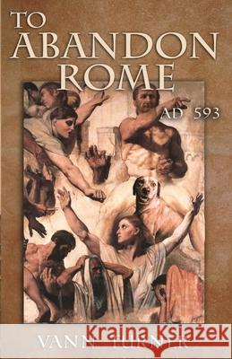 To Abandon Rome: Ad 593 Vann Turner 9780999858325