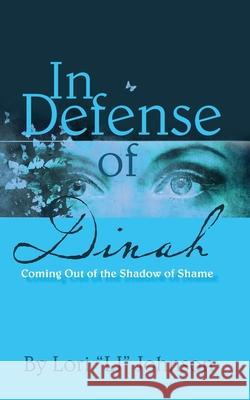 In Defense of Dinah: Coming Out of the Shadow of Shame Lori Lj Johnson 9780999866542