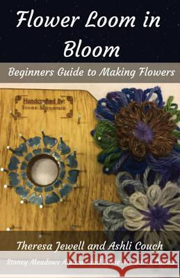 Flower Loom in Bloom: Beginners Guide to Making Flowers Theresa Jewell Ashli Couch 9780999873830