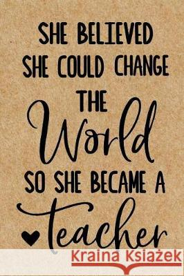 She Believed She Could Change the World so She Became a Teacher: Cute Lined Journal, Best Teacher Appreciation Week, Retirement or End of School Year Lol Journals 9781070181769