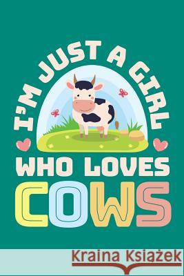 I'm Just a Girl Who Loves Cows: Cow Journal, Cows Notebook, Cow Gifts, Birthday Present for Cows Lover Cows Moments 9781070231952