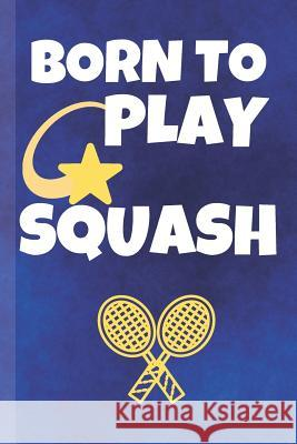 Born To Play Squash: Squash Journal & Sport Coaching Notebook Motivation Quotes - Practice Training Diary To Write In (110 Lined Pages, 6 x Awesome Press 9781070236728