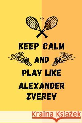 Keep Calm And Play Like Alexander Zverev: Tennis Themed Note Book Happily Wellnoted 9781070274164