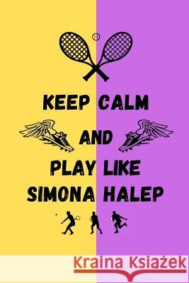 Keep Calm And Play Like Simona Halep: Tennis Themed Note Book Happily Wellnoted 9781070275321