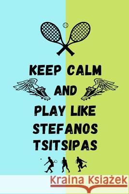 Keep Calm And Play Like Stefanos Tsitsipas: Tennis Themed Note Book Happily Wellnoted 9781070281049