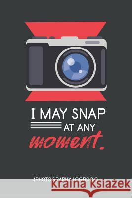 I May Snap At Any Moment Photography Logbook: Funny Quote Photography Practice Exercises Book; Gifts For Photography Enthusiast; Photography Practice Focus Print 9781070385181