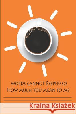 Words Cannot Espresso How Much You Mean To Me: 2019 Academic Monthly Calendar and Composition Notebook for Students Back to School with Puns Words and Chile Tk Planner 9781070493237