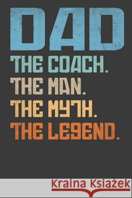 Dad The Coach The Man The Myth The Legend: 100 pages, lined journal for dad, Fathers day Journal for coach dad Fathers Day Journal 9781070986005