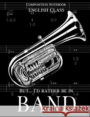 Composition Notebook English Class But I'd Rather Be In Band: 100 college ruled, white pages - tuba instrument - for class notes in middle and high sc Royanne Composition Journals 9781070994123