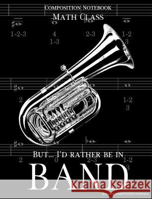 Composition Notebook Math Class But I'd Rather Be In Band: 100 college ruled, white pages - tuba instrument - for class notes in middle and high schoo Royanne Composition Journals 9781070994208