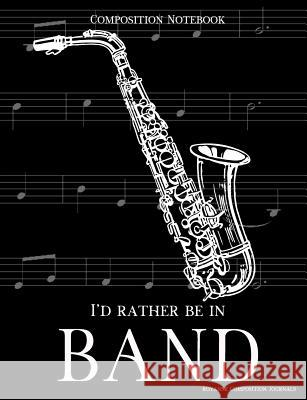 Composition Notebook I'd Rather Be In Band: 100 college ruled, white pages - saxophone instrument - for class notes in middle and high school or unive Royanne Composition Journals 9781070994772