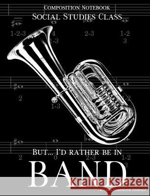 Composition Notebook Social Studies Class But I'd Rather Be In Band: 100 college ruled, white pages - tuba instrument - for class notes in middle and Royanne Composition Journals 9781070995137