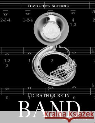 Composition Notebook I'd Rather Be In Band: 100 college ruled, white pages - sousaphone instrument - for class notes in middle and high school or univ Royanne Composition Journals 9781070995281