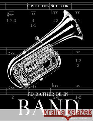 Composition Notebook I'd Rather Be In Band: 100 college ruled, white pages - tuba instrument - for class notes in middle and high school or university Royanne Composition Journals 9781070996400