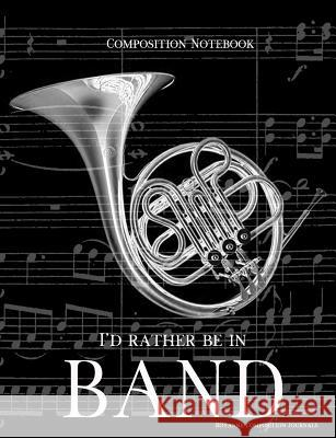 Composition Notebook I'd Rather Be In Band: 100 college ruled, white pages - french horn instrument - for class notes in middle and high school or uni Royanne Composition Journals 9781071103739