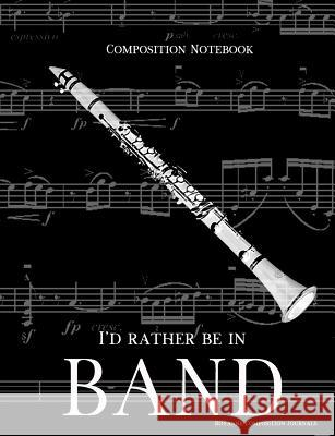 Composition Notebook I'd Rather Be In Band: 100 college ruled, white pages - clarinet instrument - for class notes in middle and high school or univer Royanne Composition Journals 9781071104781
