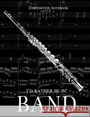 Composition Notebook I'd Rather Be In Band: 100 college ruled, white pages - flute instrument - for class notes in middle and high school or universit Royanne Composition Journals 9781071128749
