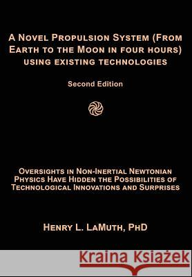 A Novel Propulsion System (From Earth to the Moon in Four Hours) Using Existing Technologies: Oversights in Non-Inertial Newtonian Physics Have Hidden Henry L. Lamut 9781072148692
