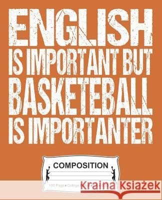 English Is Important But Basketball Is Importanter Composition: College Ruled Notebook J. M. Skinner 9781072337003