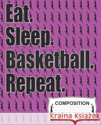 Eat Sleep Basketball Repeat Composition: College Ruled Notebook J. M. Skinner 9781072338628