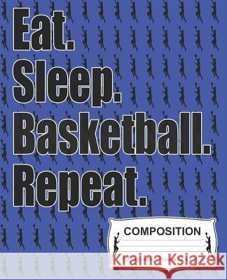 Eat Sleep Basketball Repeat Composition: Wide Ruled Notebook J. M. Skinner 9781072347989