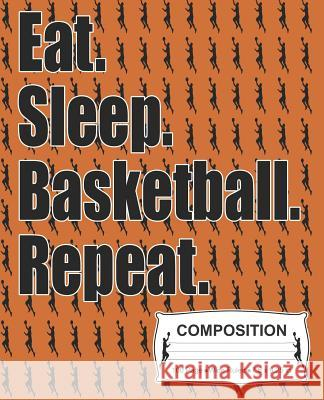 Eat Sleep Basketball Repeat Composition: Wide Ruled Notebook J. M. Skinner 9781072350989