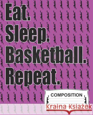 Eat Sleep Basketball Repeat Composition: Wide Ruled Notebook J. M. Skinner 9781072352280