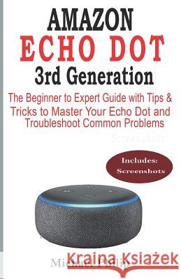 AMAZON ECHO DOT 3rd Generation: The Beginner to Expert Guide with Tips & Tricks to Master Your Echo Dot and Troubleshoot Common Problems Michael Philip 9781072446477