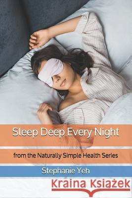 Sleep Deep Every Night: from the Naturally Simple Health Series Stephanie Yeh 9781072467700