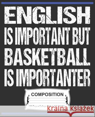English Is Important But Basketball Is Importanter Composition: College Ruled Notebook J. M. Skinner 9781072471882