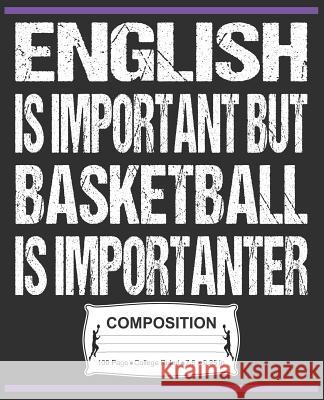 English Is Important But Basketball Is Importanter Composition: College Ruled Notebook J. M. Skinner 9781072471929