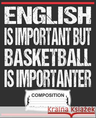 English Is Important But Basketball Is Importanter Composition: College Ruled Notebook J. M. Skinner 9781072471936
