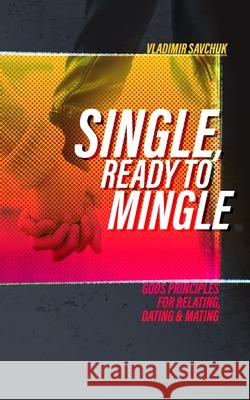 Single and Ready to Mingle: Gods principles for relating, dating & mating Vladimir Savchuk 9781072518532