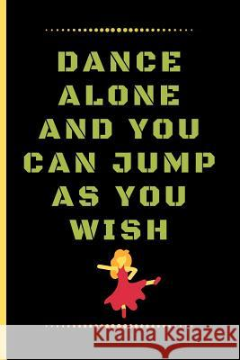Dance Alone and You Can Jump as You Wish: Funny Dancing Quote Lined Journal / Notebook to write in 120 Pages (6