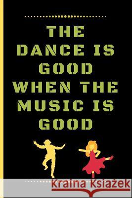 The Dance Is Good When the Music Is Good: Funny Dancing Quote Lined Journal / Notebook to write in 120 Pages (6