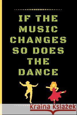 If the Music Changes So Does the Dance: Funny Dancing Quote Lined Journal / Notebook to write in 120 Pages (6