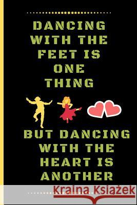 Dancing with the Feet Is One Thing, But Dancing with the Heart Is Another: Funny Dancing Quote Lined Journal / Notebook to write in 120 Pages (6