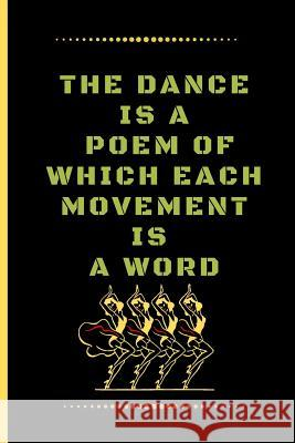 The Dance Is a Poem of Which Each Movement Is a Word: Funny Dancing Quote Lined Journal / Notebook to write in 120 Pages (6