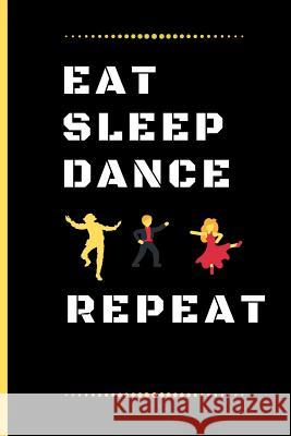 Eat Sleep Dancing Repeat: Funny Dancing Quote Lined Journal / Notebook to write in 120 Pages (6