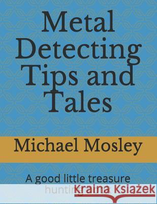 Metal Detecting Tips and Tales: A good little treasure hunting book Michael Mosley 9781072858119
