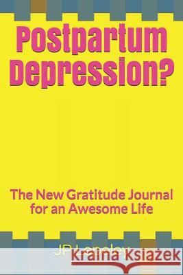 Postpartum Depression?: The New Gratitude Journal for an Awesome Life Jp Lepeley 9781072889779