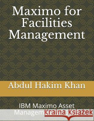 Maximo for Facilities Management: IBM Maximo Asset Management V7.6.0.9 Abdul Hakim Khan 9781073051175