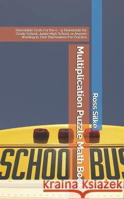 Multiplication Puzzle Math Book: Timestable Tests For the 0 - 9 Timestable for Grade School, Junior High School, or Anyone Wanting to Test Themselves Ross Edward Silke 9781073121007