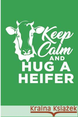 Keep Calm and Hug A Heifer: Funny Cow Blank Lined Note Book Karen Prints 9781073851447