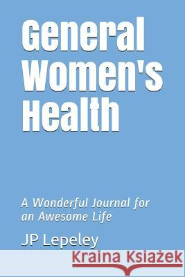 General Women's Health: A Wonderful Journal for an Awesome Life Jp Lepeley 9781074095291